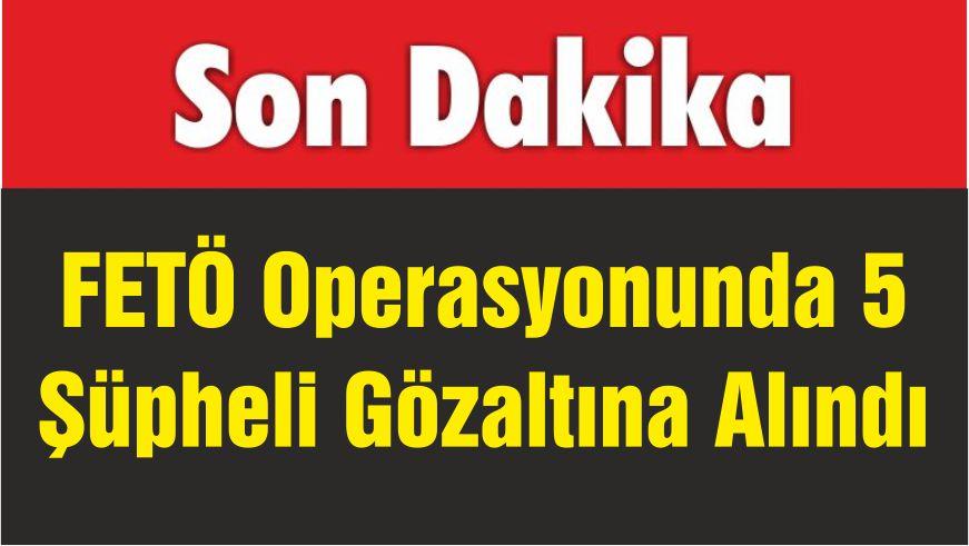 FETÖ Operasyonunda 5 Şüpheli Gözaltına Alındı