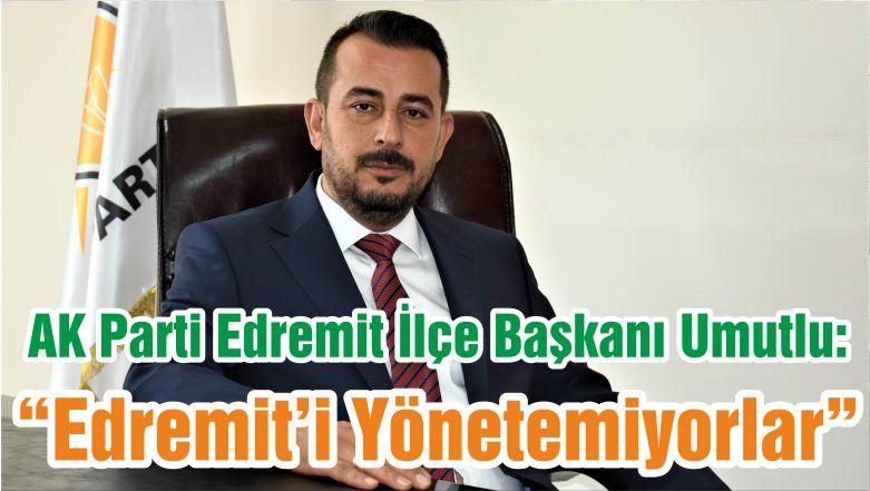 """AK Parti Edremit İlçe Başkanı Umutlu: """"Edremit'i Yönetemiyorlar"""""""