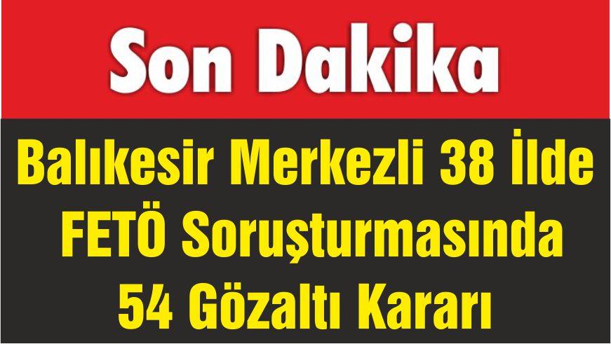 Balıkesir Merkezli 38 İlde FETÖ Soruşturmasında 54 Gözaltı Kararı