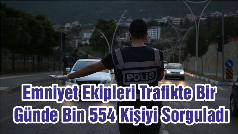 Emniyet Ekipleri Trafikte Bir Günde Bin 554 Kişiyi Sorguladı