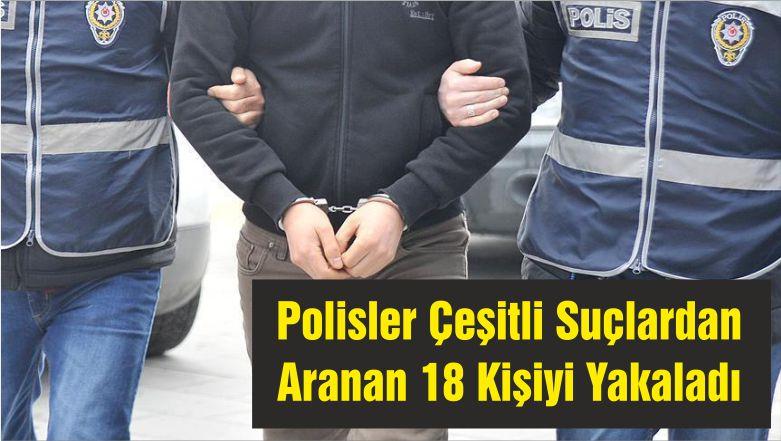 Polisler Çeşitli Suçlardan Aranan 18 Kişiyi Yakaladı
