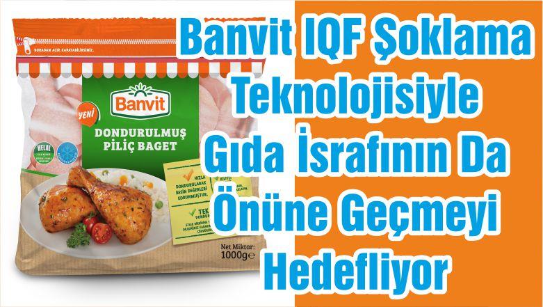 Banvit IQF Şoklama Teknolojisiyle Gıda İsrafının Da Önüne Geçmeyi Hedefliyor