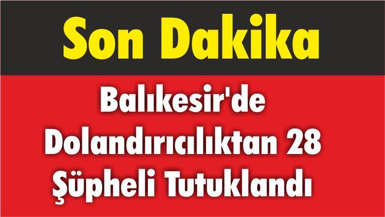 Balıkesir'de Dolandırıcılıktan 28 Şüpheli Tutuklandı