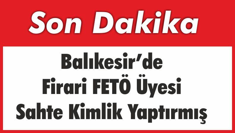 Balıkesir'de Firari FETÖ Üyesi Sahte Kimlik Yaptırmış