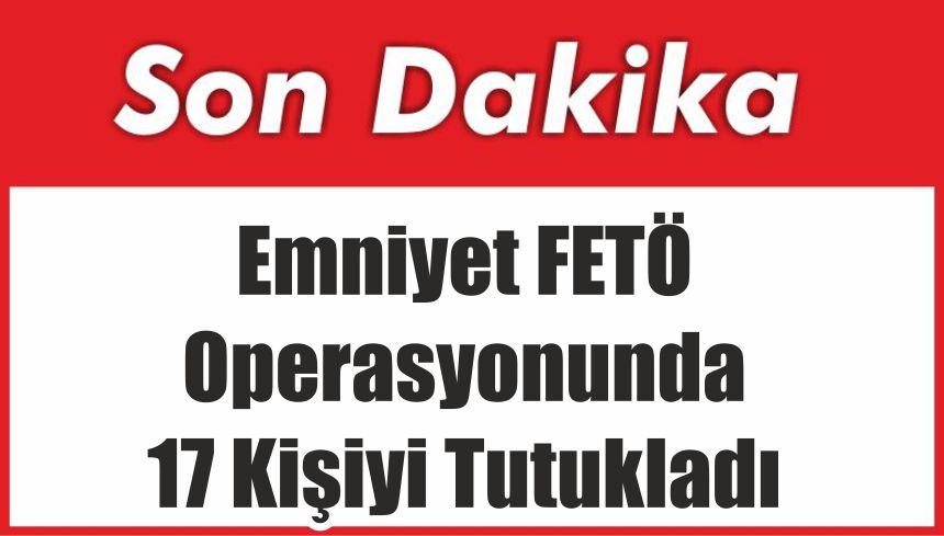 Emniyet FETÖ Operasyonunda 17 Kişiyi Tutukladı