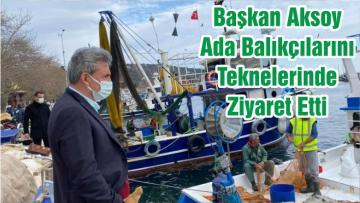 Başkan Aksoy Ada Balıkçılarını Teknelerinde Ziyaret Etti
