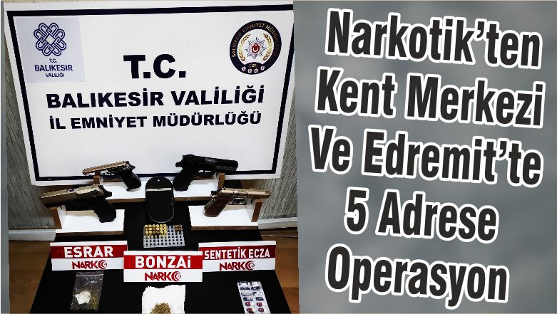 Narkotik'ten Kent Merkezi Ve Edremit'te 5 Adrese Operasyon