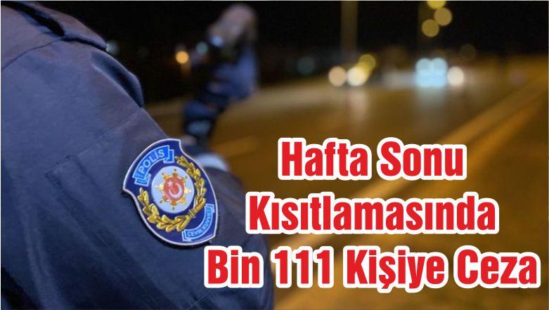 Hafta Sonu Kısıtlamasında Bin 111 Kişiye Ceza