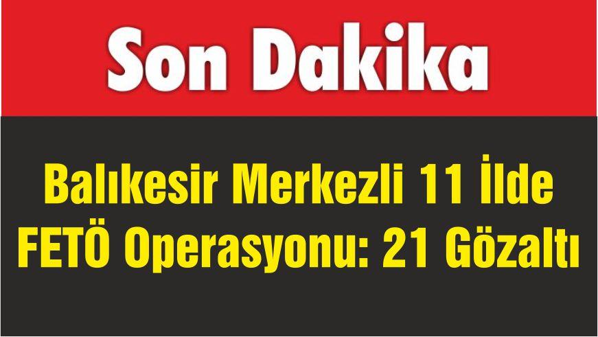 Balıkesir Merkezli 11 İlde FETÖ Operasyonu: 21 Gözaltı