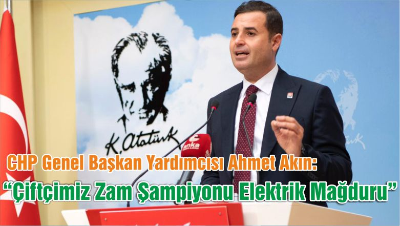 """CHP Genel Başkan Yardımcısı Akın: """"Çiftçimiz Zam Şampiyonu Elektrik Mağduru"""""""