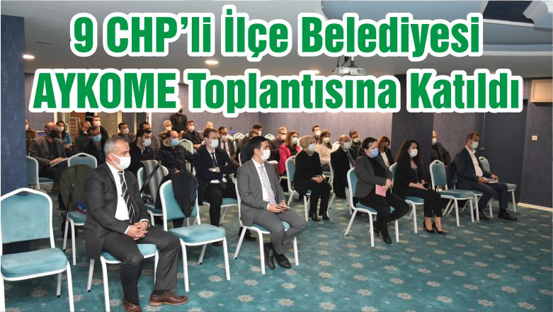 9 CHP'li İlçe Belediyesi AYKOME Toplantısına Katıldı