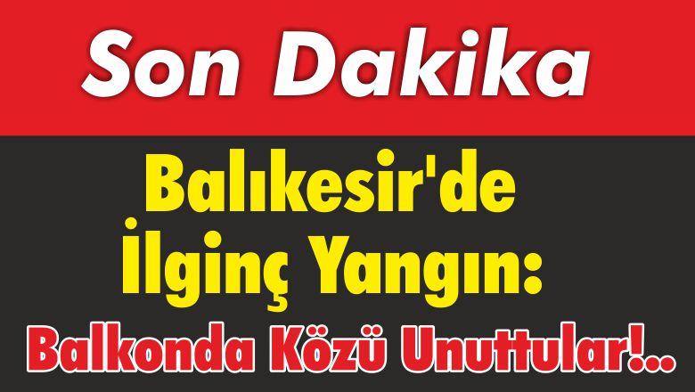 Balıkesir'de İlginç Yangın: Balkonda Közü Unuttular!..