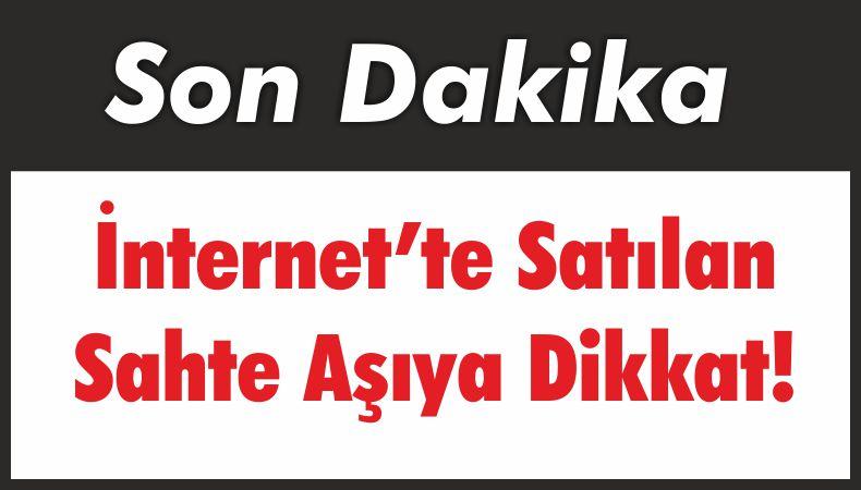 İnternet'te Satılan Sahte Aşıya Dikkat!
