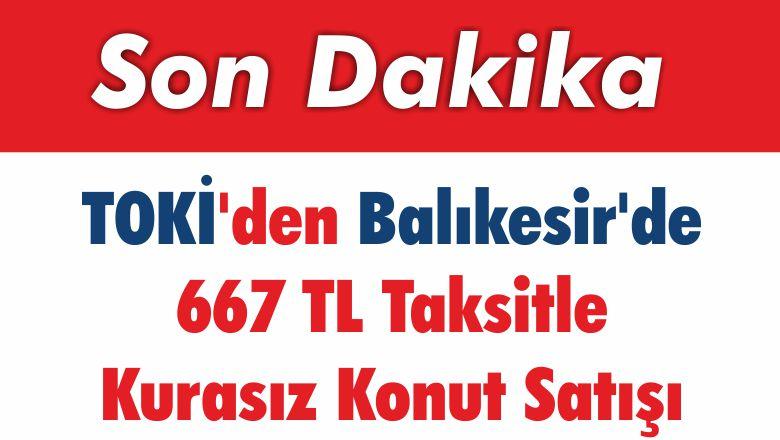 TOKİ'den Balıkesir'de 667 TL Taksitle Kurasız Konut Satışı