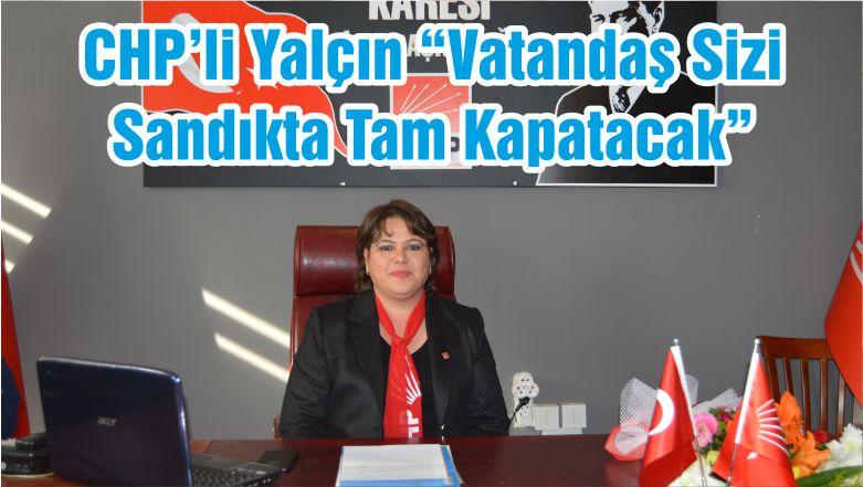 """CHP'li Yalçın """"Vatandaş Sizi Sandıkta Tam Kapatacak"""""""