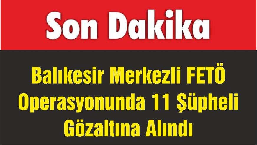 Balıkesir Merkezli FETÖ Operasyonunda 11 Şüpheli Gözaltına Alındı