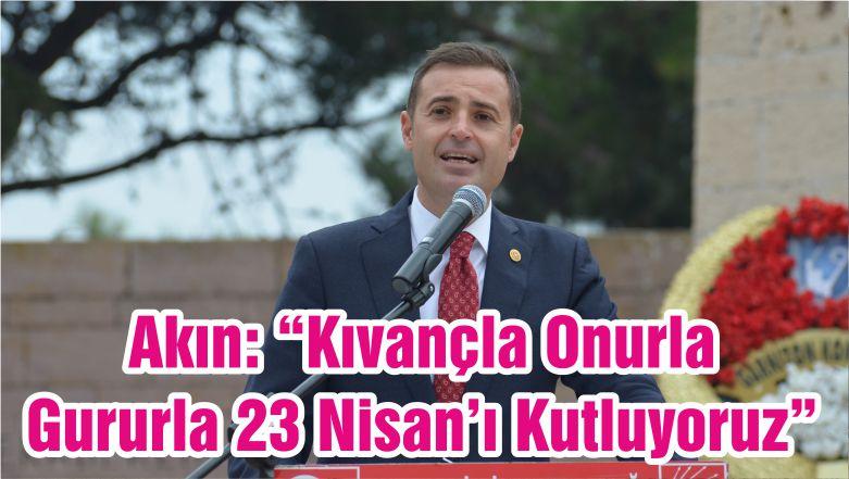 """Akın: """"Kıvançla Onurla Gururla 23 Nisan'ı Kutluyoruz"""""""