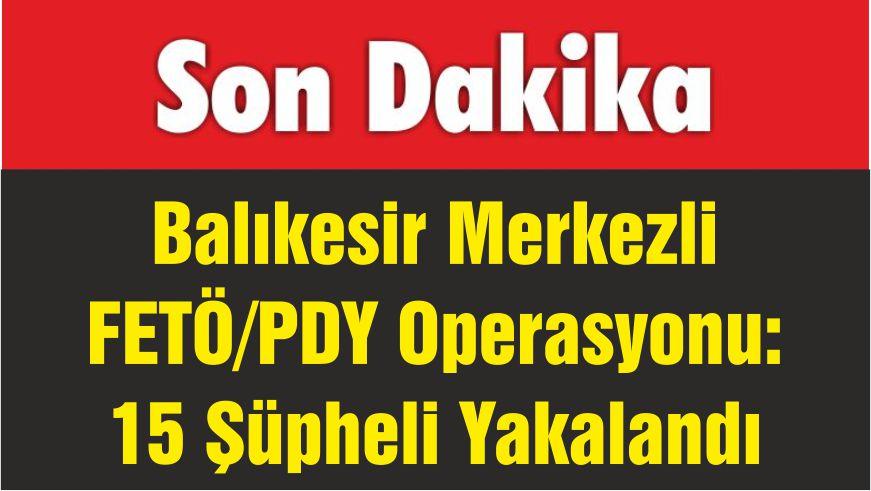 Balıkesir Merkezli FETÖ/PDY Operasyonu: 15 Şüpheli Yakalandı