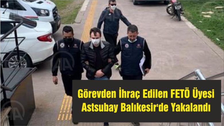 Görevden İhraç Edilen FETÖ Üyesi Astsubay Balıkesir'de Yakalandı