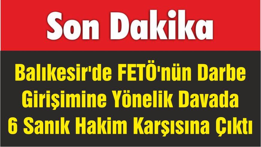 Balıkesir'de FETÖ'nün Darbe Girişimine Yönelik Davada 6 Sanık Hakim Karşısına Çıktı