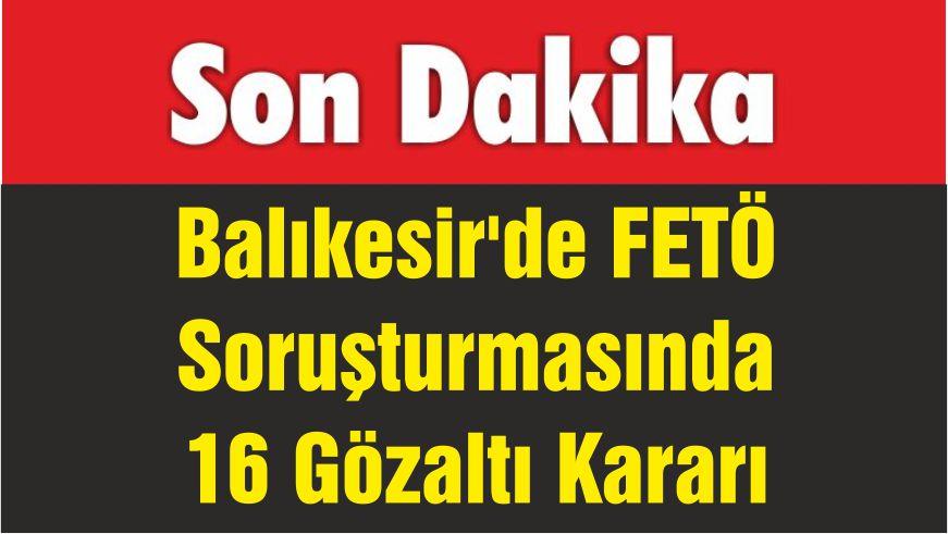 Balıkesir'de FETÖ'nün Askeri Mahrem Yapılanması Soruşturmasında 16 Gözaltı Kararı