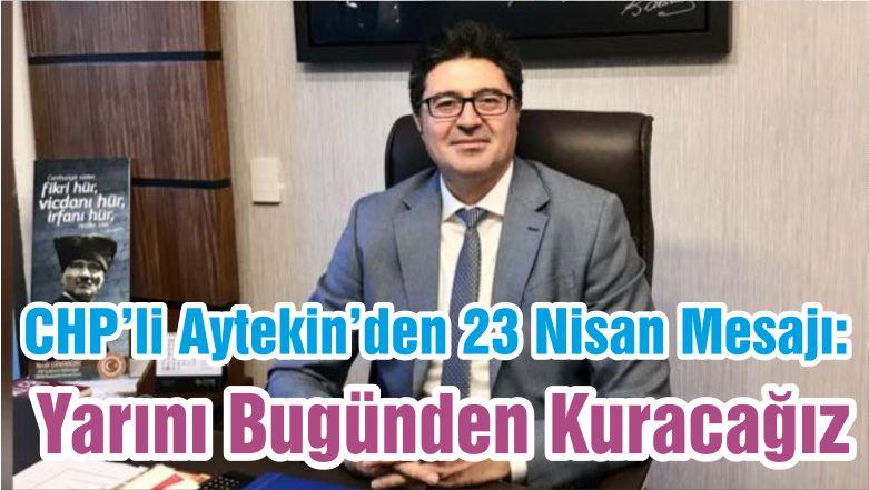 CHP'li Aytekin'den 23 Nisan Mesajı: Yarını Bugünden Kuracağız