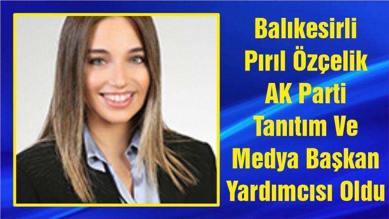 Balıkesirli Pırıl Özçelik AK Parti Tanıtım Ve Medya Başkan Yardımcısı Oldu