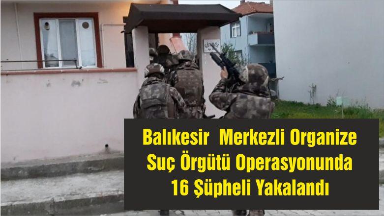 BalıkesirMerkezli Organize Suç Örgütü Operasyonunda 16 Şüpheli Yakalandı