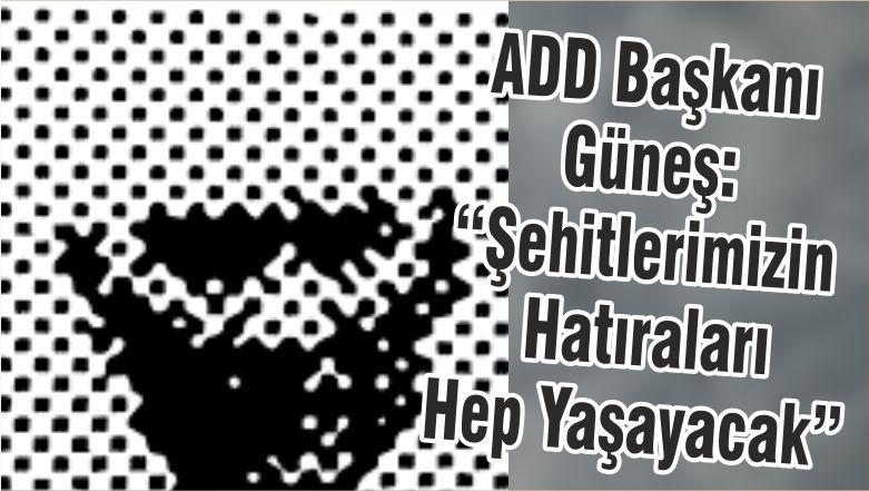 """ADD Başkanı Güneş: """"Şehitlerimizin Hatıraları Hep Yaşayacak"""""""