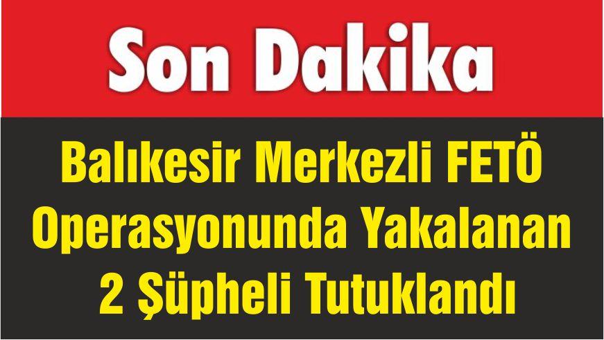 Balıkesir Merkezli FETÖ Operasyonunda Yakalanan 2 Şüpheli Tutuklandı
