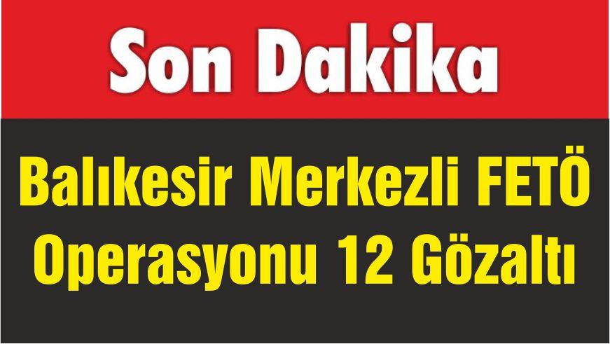 Balıkesir Merkezli FETÖ Operasyonu 12 Gözaltı