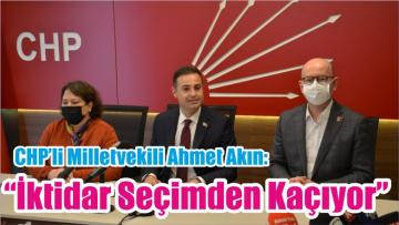 "CHP'li Milletvekili Ahmet Akın: ""İktidar Seçimden Kaçıyor"""