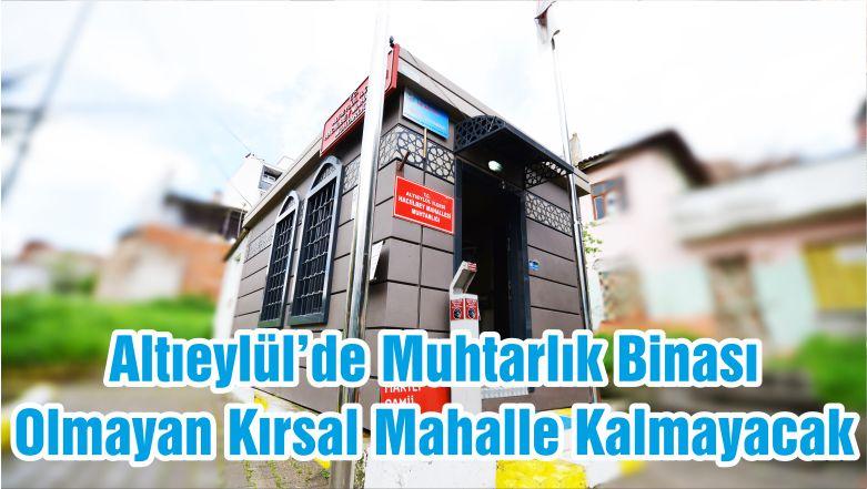 Altıeylül'de Muhtarlık Binası Olmayan Kırsal Mahalle Kalmayacak