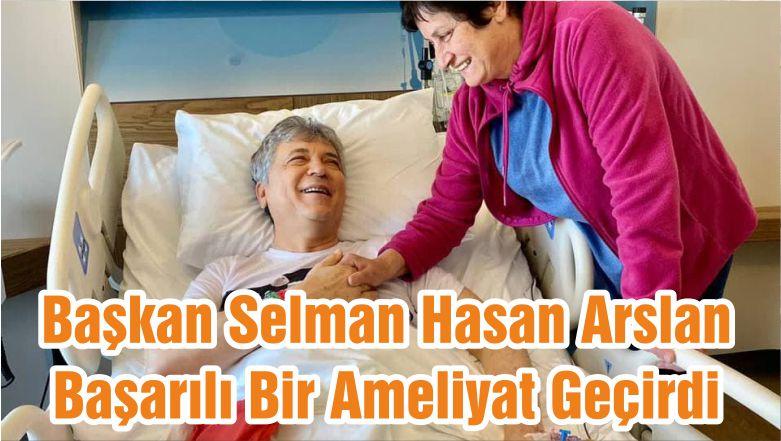 Başkan Selman Hasan Arslan Başarılı Bir Ameliyat Geçirdi