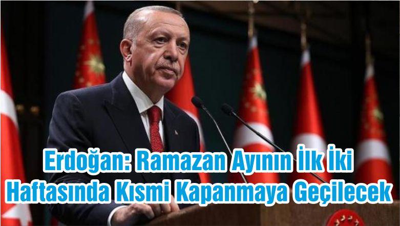 Erdoğan: Ramazan Ayının İlk İki Haftasında Kısmi Kapanmaya Geçilecek