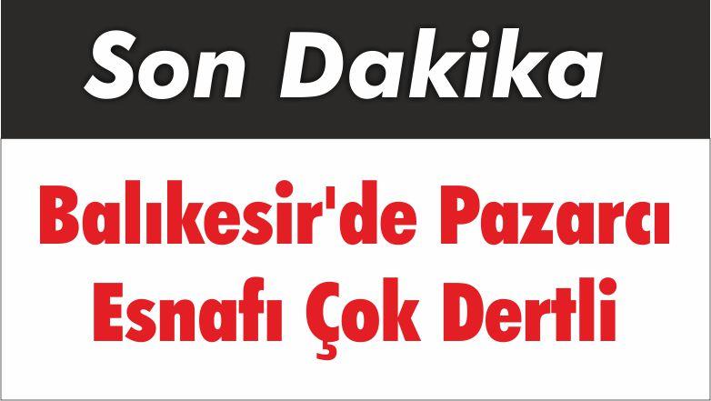 Balıkesir'de Pazarcı Esnafı Çok Dertli