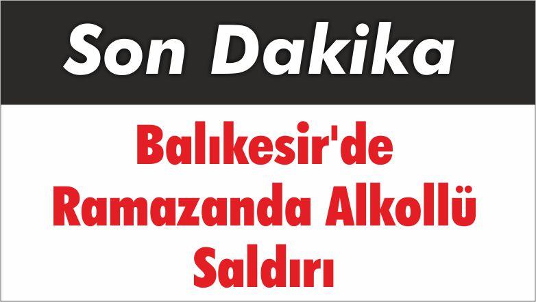 Balıkesir'de Ramazanda Alkollü Saldırı