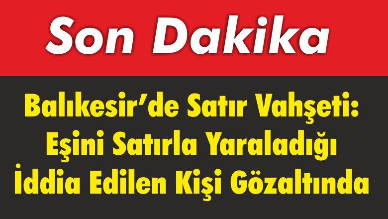 Balıkesir'de Satır Vahşeti: Eşini Satırla Yaraladığı İddia Edilen Kişi Gözaltında