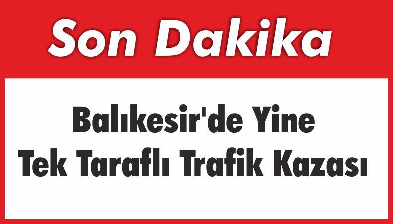 Balıkesir'de Yine Tek Taraflı Trafik Kazası