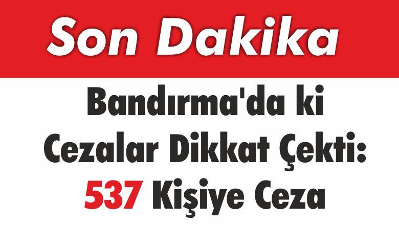 Bandırma'da ki Cezalar Dikkat Çekti: 537 Kişiye Ceza