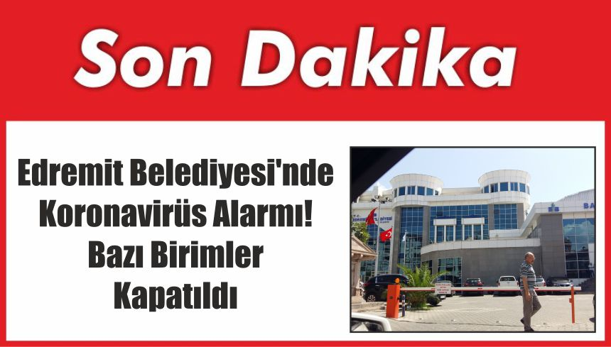 Edremit Belediyesi'nde Koronavirüs Alarmı! Bazı Birimler Kapatıldı