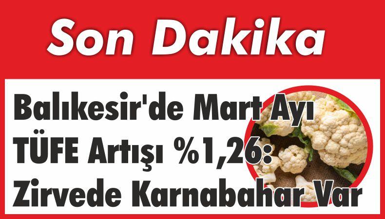 Balıkesir'de Mart Ayı TÜFE Artışı %1,26: Zirvede Karnabahar Var