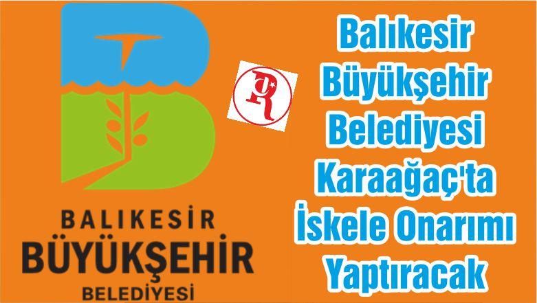 Balıkesir Büyükşehir Belediyesi Karaağaç'ta İskele Onarımı Yaptıracak