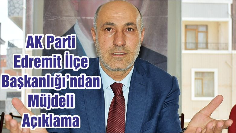 AK Parti Edremit İlçe Başkanlığı'ndan Müjdeli Açıklama