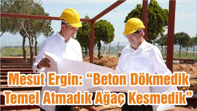 """Mesut Ergin: """"Beton Dökmedik Temel Atmadık Ağaç Kesmedik"""""""