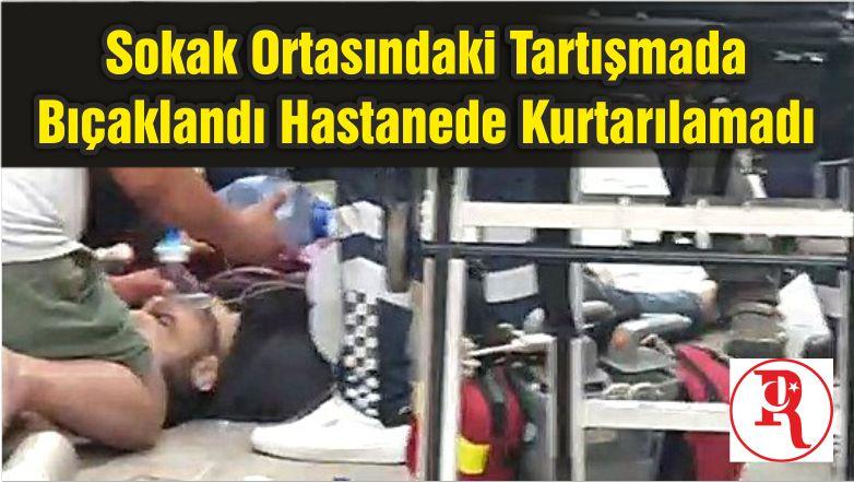 Sokak Ortasındaki Tartışmada Bıçaklandı Hastanede Kurtarılamadı