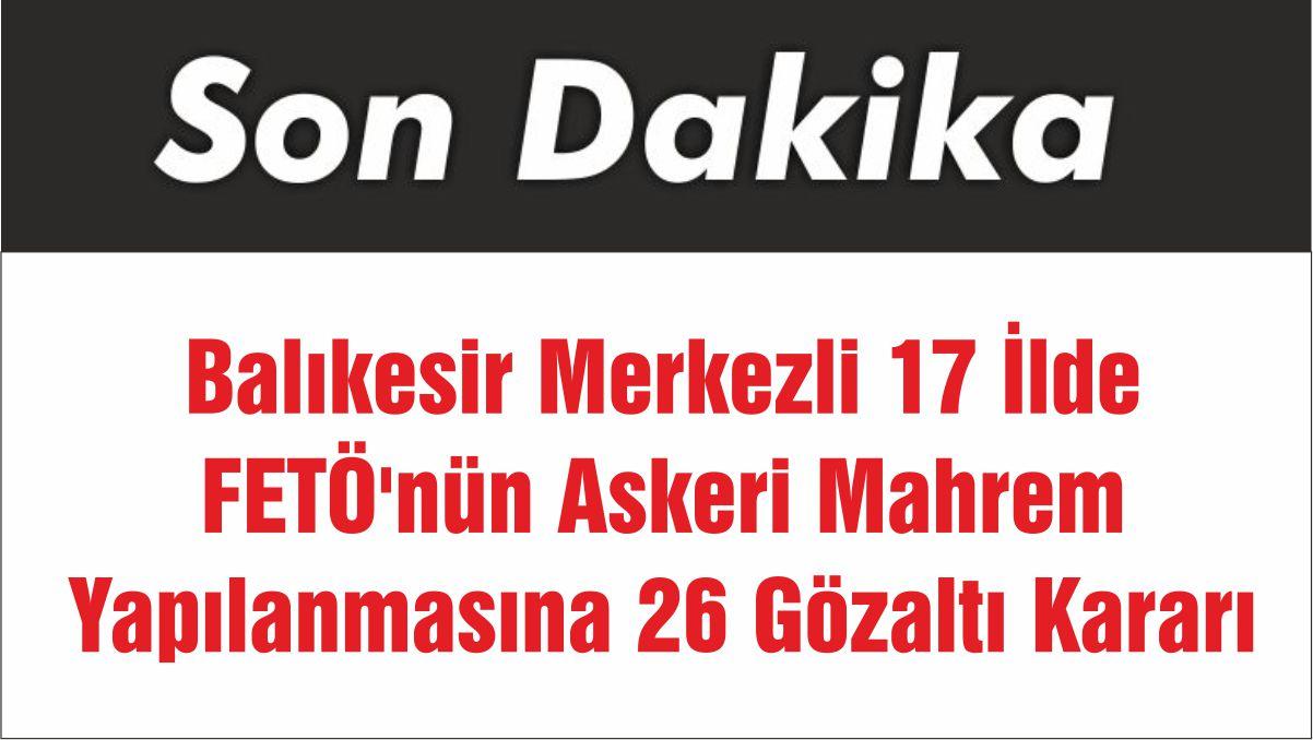Balıkesir Merkezli 17 İlde FETÖ'nün Askeri Mahrem Yapılanmasına 26 Gözaltı Kararı