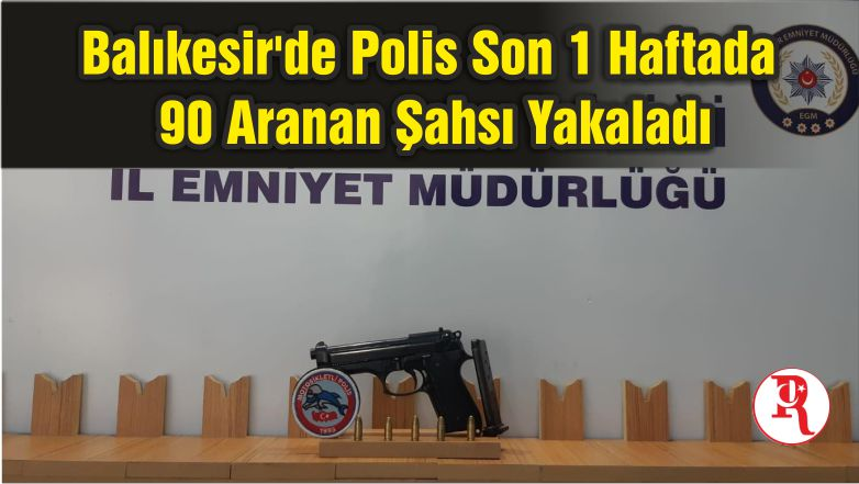 Balıkesir'de Polis Son 1 Haftada 90 Aranan Şahsı Yakaladı