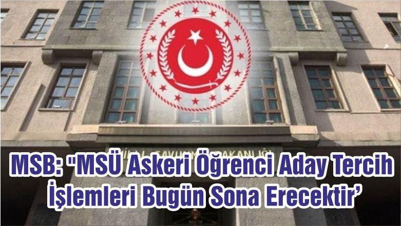 """MSB: """"MSÜ Askeri Öğrenci Aday Tercih İşlemleri Bugün Sona Erecektir'"""