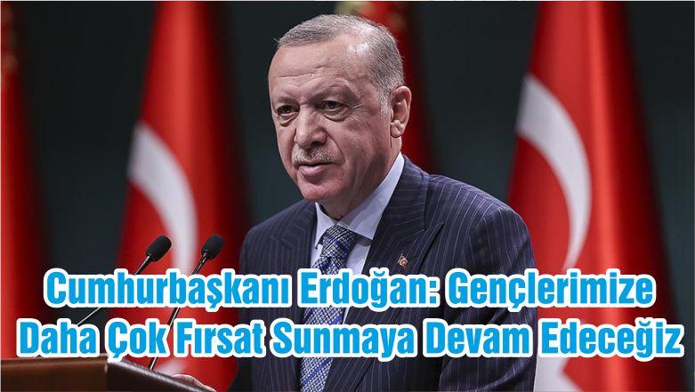 Cumhurbaşkanı Erdoğan: Gençlerimize Daha Çok Fırsat Sunmaya Devam Edeceğiz